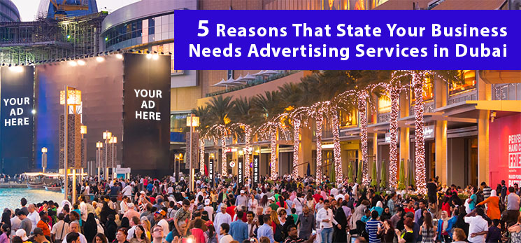 5 Reasons That State Your Business Needs Advertising Services in Dubai
