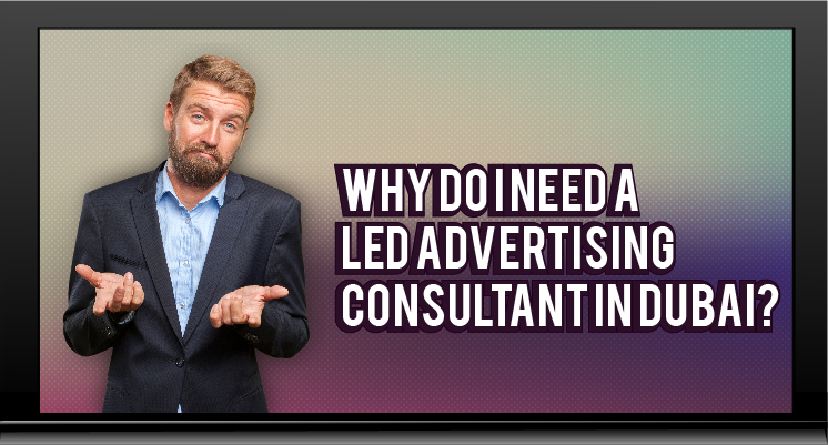 Why do I need a LED Advertising Consultant in Dubai?