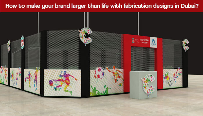 How to make your brand larger than life with fabrication designs in Dubai?